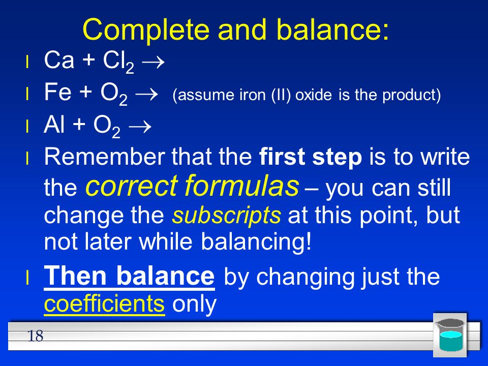 18 Complete and balance: Ca + Cl 2  Fe + O 2  (assume iron (II) oxide is the product) Al + O 2  l Remember that the first step is to write the corr