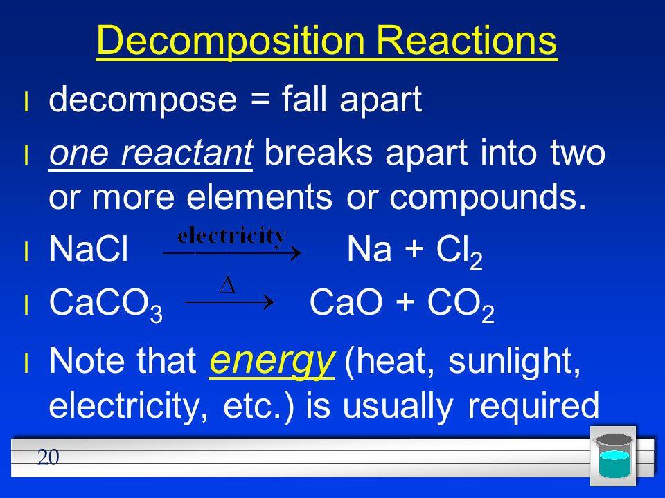 20 Decomposition Reactions l decompose = fall apart l one reactant breaks apart into two or more elements or compounds. l NaCl Na + Cl 2 l CaCO 3 CaO