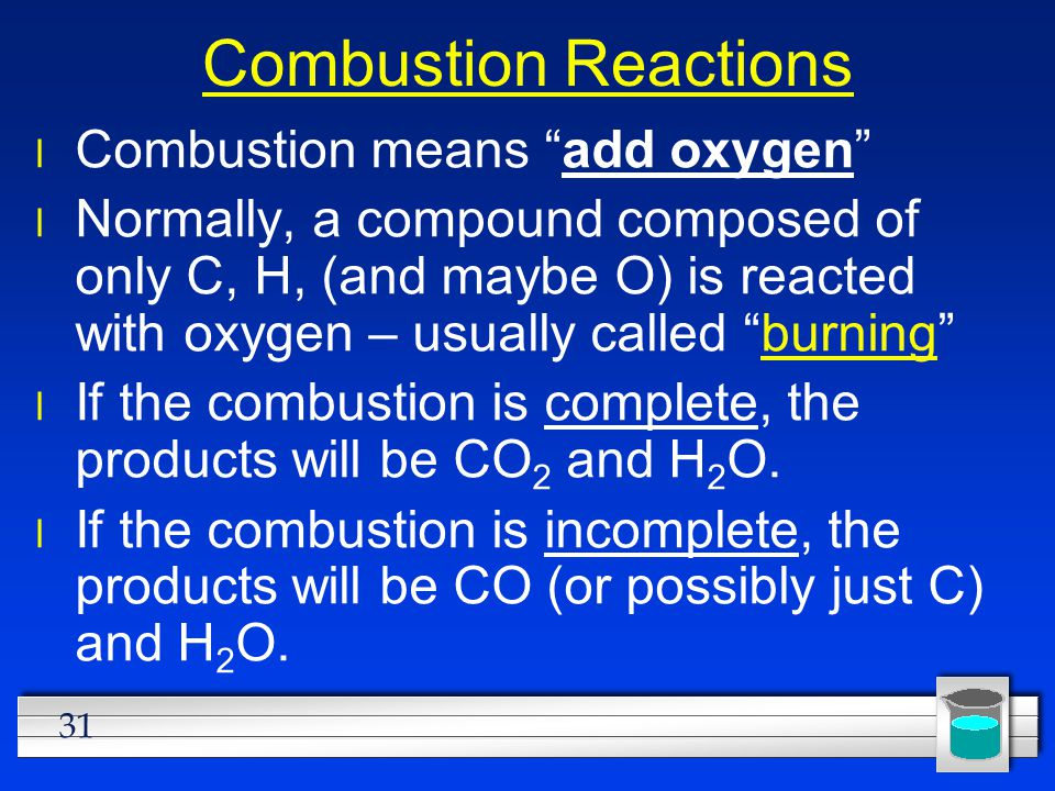 "31 Combustion Reactions Combustion means ""add oxygen"" Normally, a compound composed of only C, H, (and maybe O) is reacted with oxygen – usually calle"