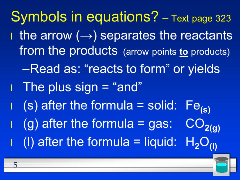 6 Symbols used in equations l (aq) after the formula = dissolved in water, an aqueous solution: NaCl (aq) is a salt water solution  used after a product indicates a gas has been produced: H 2 ↑  used after a product indicates a solid has been produced: PbI 2 ↓