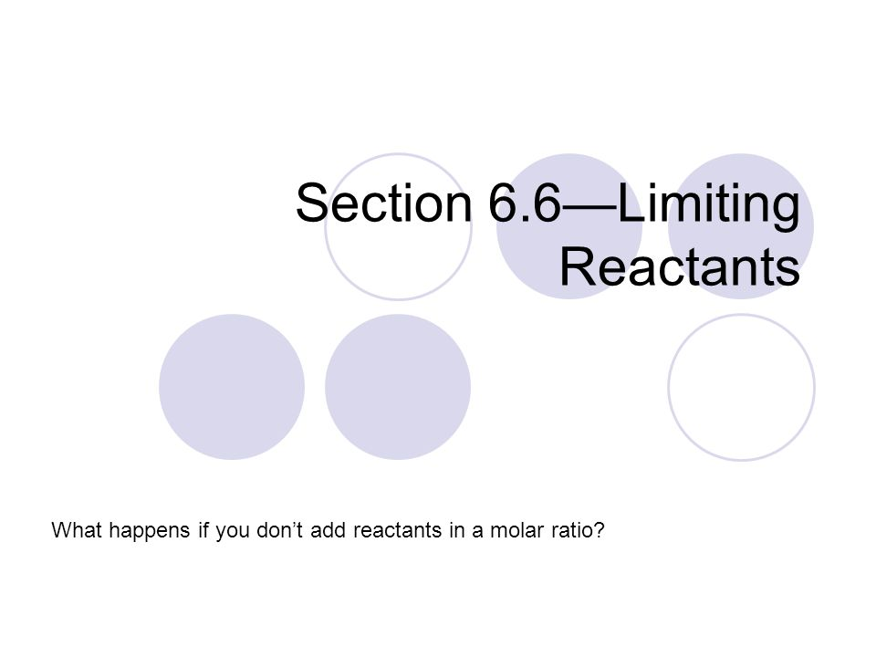 Section 6.6—Limiting Reactants What happens if you don't add reactants in a molar ratio