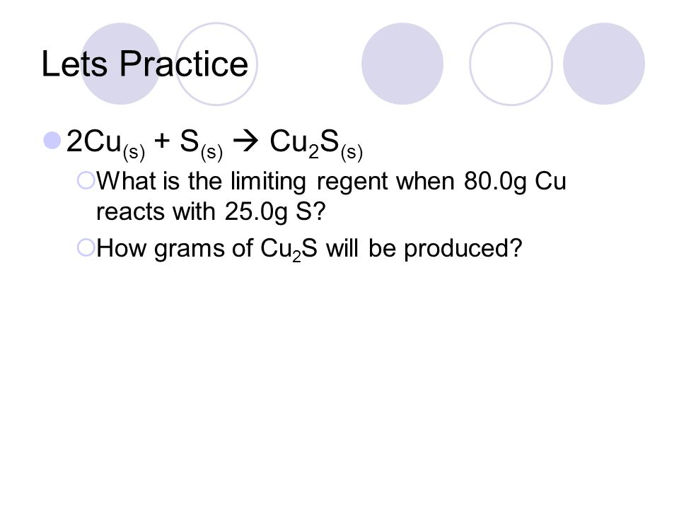Lets Practice 2Cu (s) + S (s)  Cu 2 S (s)  What is the limiting regent when 80.0g Cu reacts with 25.0g S.