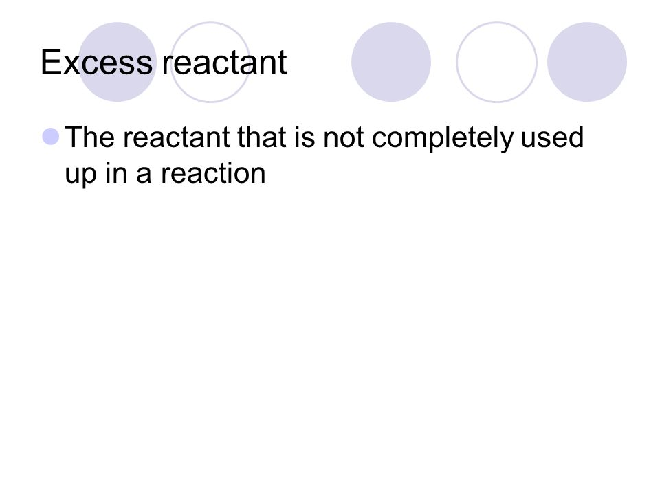 Excess reactant The reactant that is not completely used up in a reaction