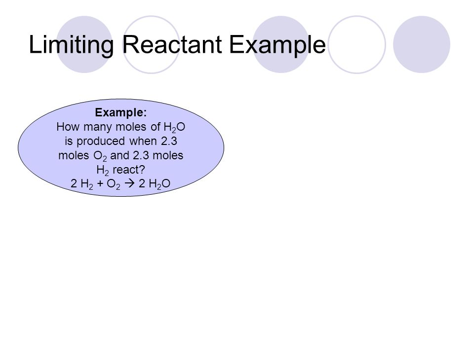 Limiting Reactant Example Example: How many moles of H 2 O is produced when 2.3 moles O 2 and 2.3 moles H 2 react.