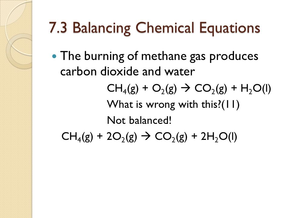 7.3 Balancing Chemical Equations The chemical formation of water H 2 (g) + O 2 (g)  H 2 O(l) What is wrong with this?(12) Not balanced 2H 2 (g) + O 2 (g)  2 H 2 O(l) Define coefficient(13): The number of compounds that is needed to make equation balanced.