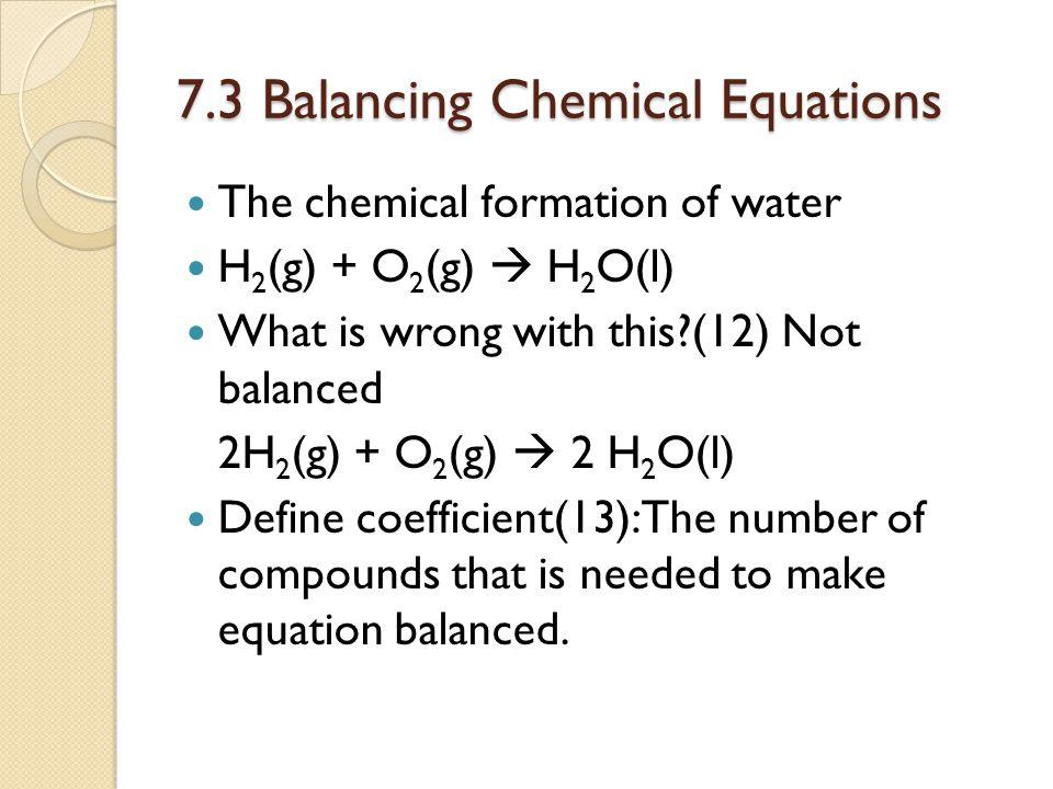 7.3 Balancing Chemical Equations Balance (14) C 2 H 5 OH(l) + O 2 (g)  CO 2 (g) + H 2 O(l) C 2 H 5 OH(l) + 3O 2 (g)  2CO 2 (g) + 3H 2 O(l) N 2 (g)+H 2 (g)  NH 3 (g) N 2 (g)+3H 2 (g)  2 NH 3 (g) O 2 (g)  O 3 (g) 3O 2 (g)  2O 3 (g)