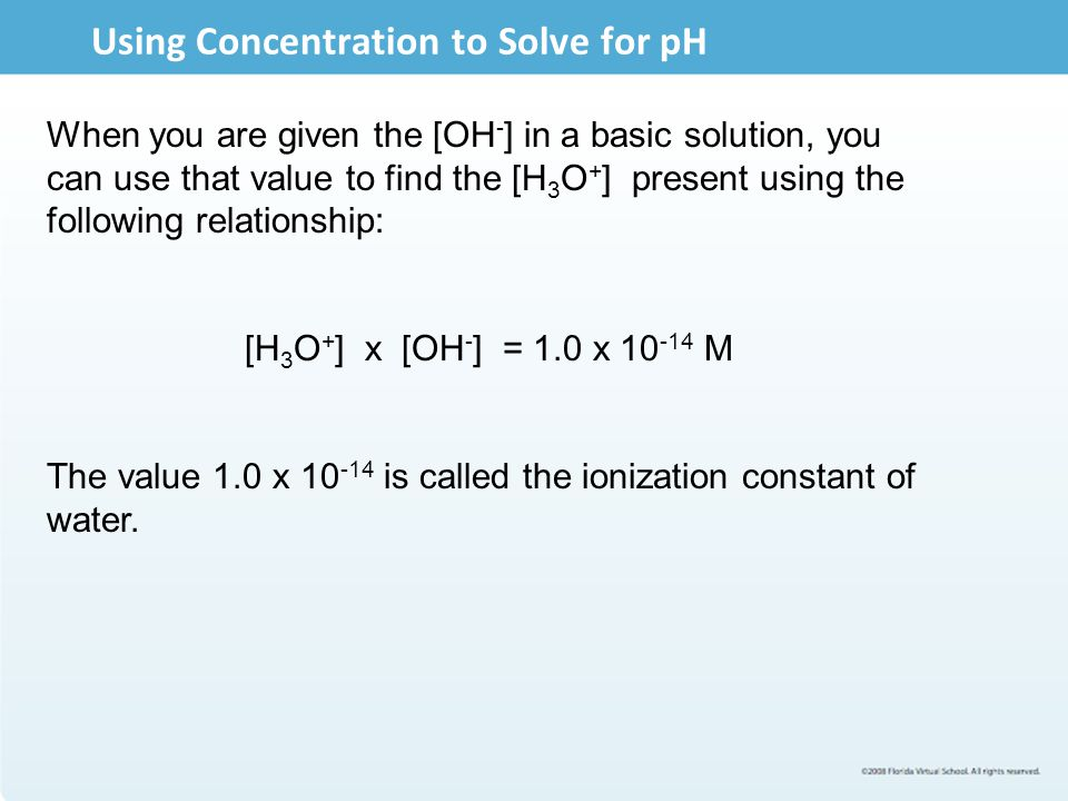 Using Concentration to Solve for pH When you are given the [OH - ] in a basic solution, you can use that value to find the [H 3 O + ] present using th