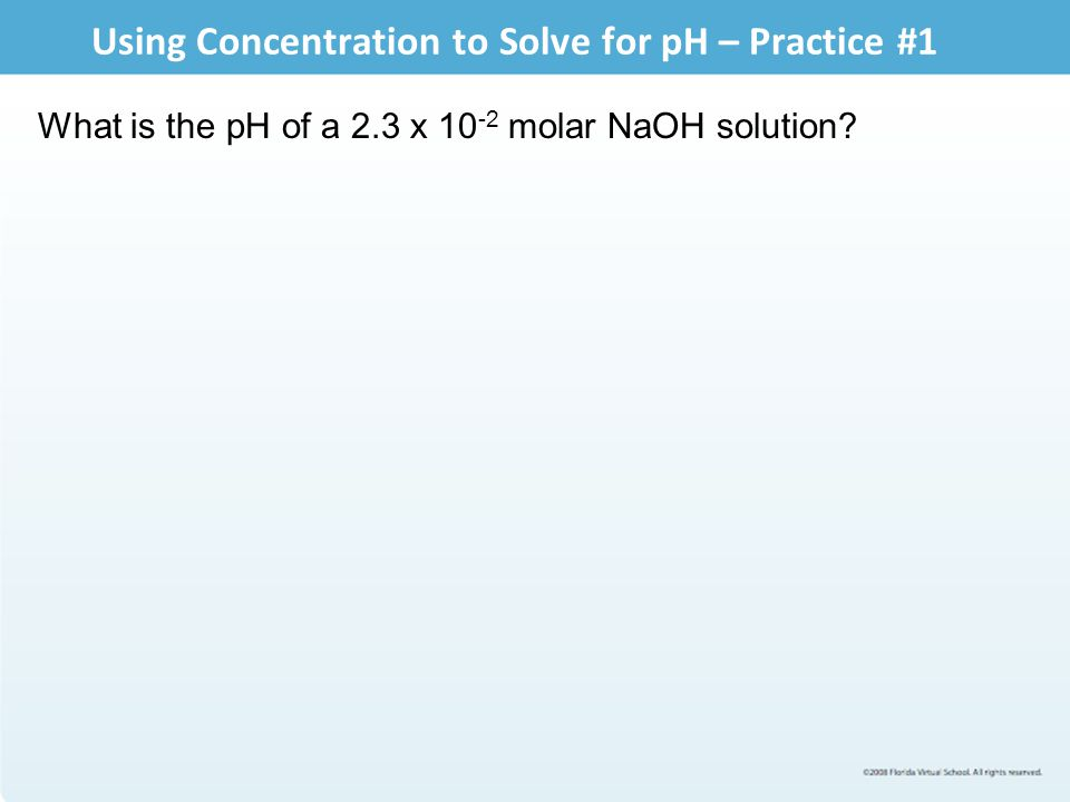 Using Concentration to Solve for pH – Practice #1 What is the pH of a 2.3 x 10 -2 molar NaOH solution?