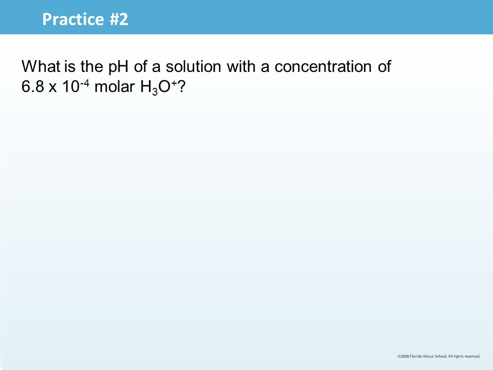 Practice #2 What is the pH of a solution with a concentration of 6.8 x 10 -4 molar H 3 O + ?
