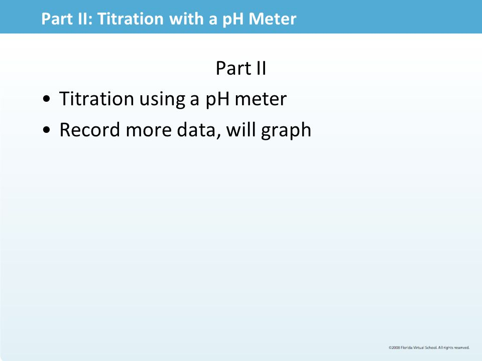 Part II: Titration with a pH Meter Part II Titration using a pH meter Record more data, will graph