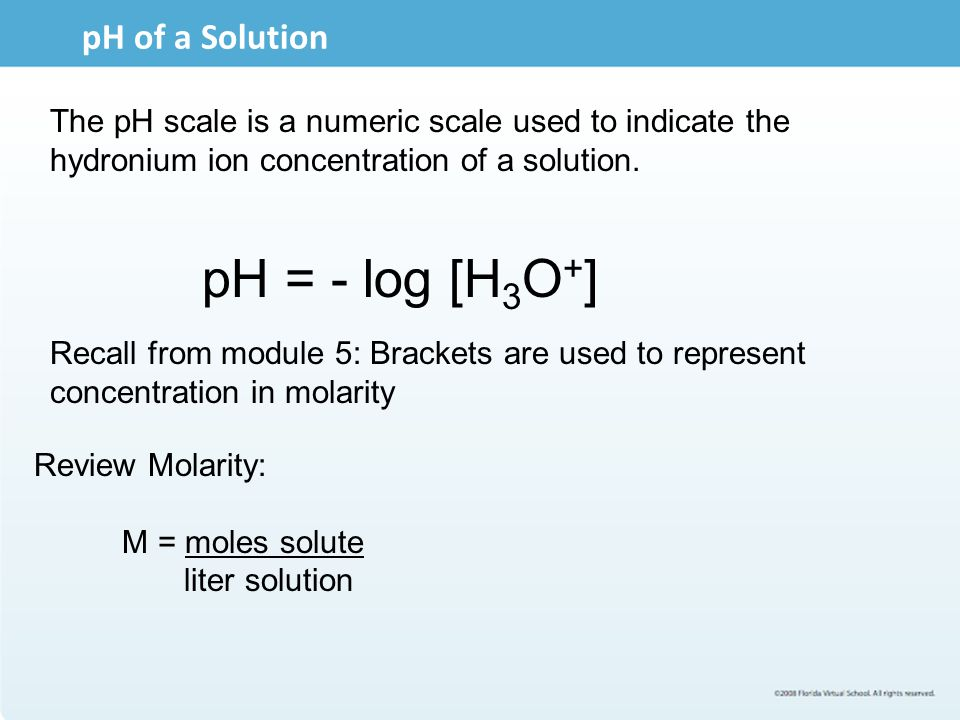 pH of a Solution The pH scale is a numeric scale used to indicate the hydronium ion concentration of a solution. pH = - log [H 3 O + ] Recall from mod