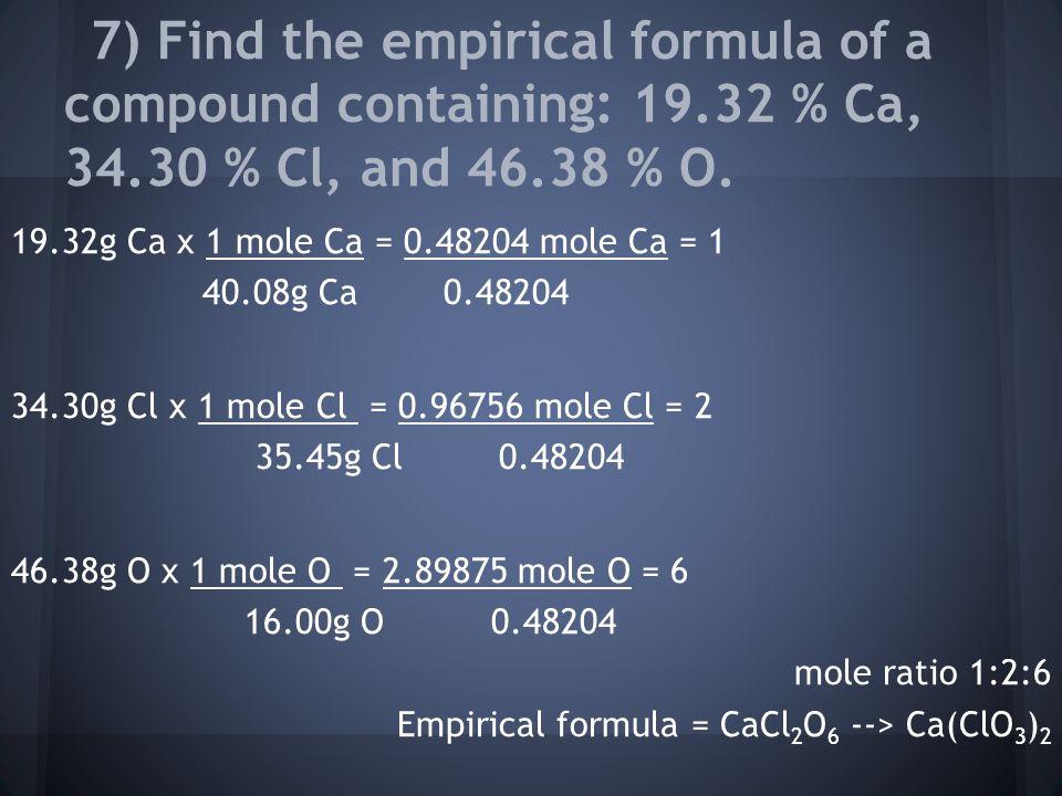 19.32g Ca x 1 mole Ca = 0.48204 mole Ca = 1 40.08g Ca 0.48204 34.30g Cl x 1 mole Cl = 0.96756 mole Cl = 2 35.45g Cl 0.48204 46.38g O x 1 mole O = 2.89875 mole O = 6 16.00g O 0.48204 mole ratio 1:2:6 Empirical formula = CaCl 2 O 6 --> Ca(ClO 3 ) 2