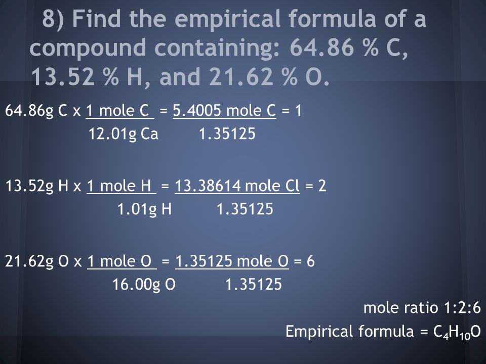 64.86g C x 1 mole C = 5.4005 mole C = 1 12.01g Ca 1.35125 13.52g H x 1 mole H = 13.38614 mole Cl = 2 1.01g H 1.35125 21.62g O x 1 mole O = 1.35125 mole O = 6 16.00g O 1.35125 mole ratio 1:2:6 Empirical formula = C 4 H 10 O