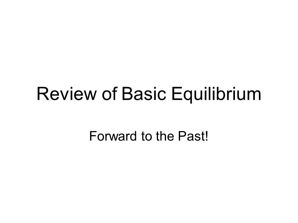Review of Basic Equilibrium Forward to the Past!