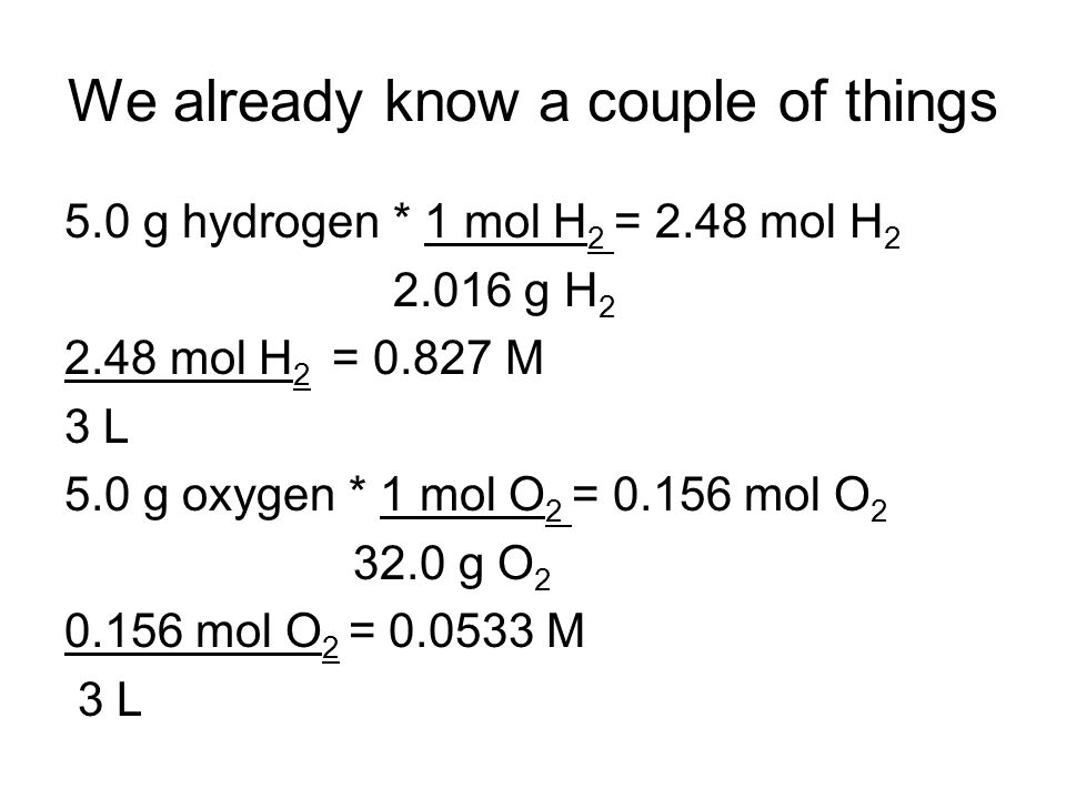 We already know a couple of things 5.0 g hydrogen * 1 mol H 2 = 2.48 mol H 2 2.016 g H 2 2.48 mol H 2 = 0.827 M 3 L 5.0 g oxygen * 1 mol O 2 = 0.156 mol O 2 32.0 g O 2 0.156 mol O 2 = 0.0533 M 3 L