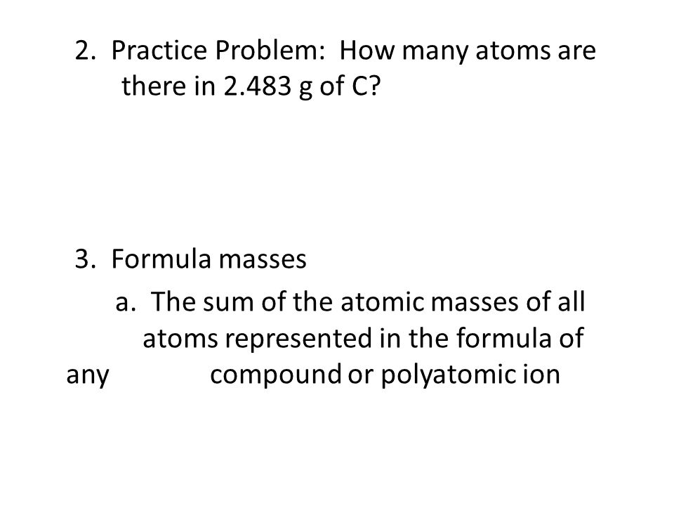 2. Practice Problem: How many atoms are there in 2.483 g of C? 3. Formula masses a. The sum of the atomic masses of all atoms represented in the formu
