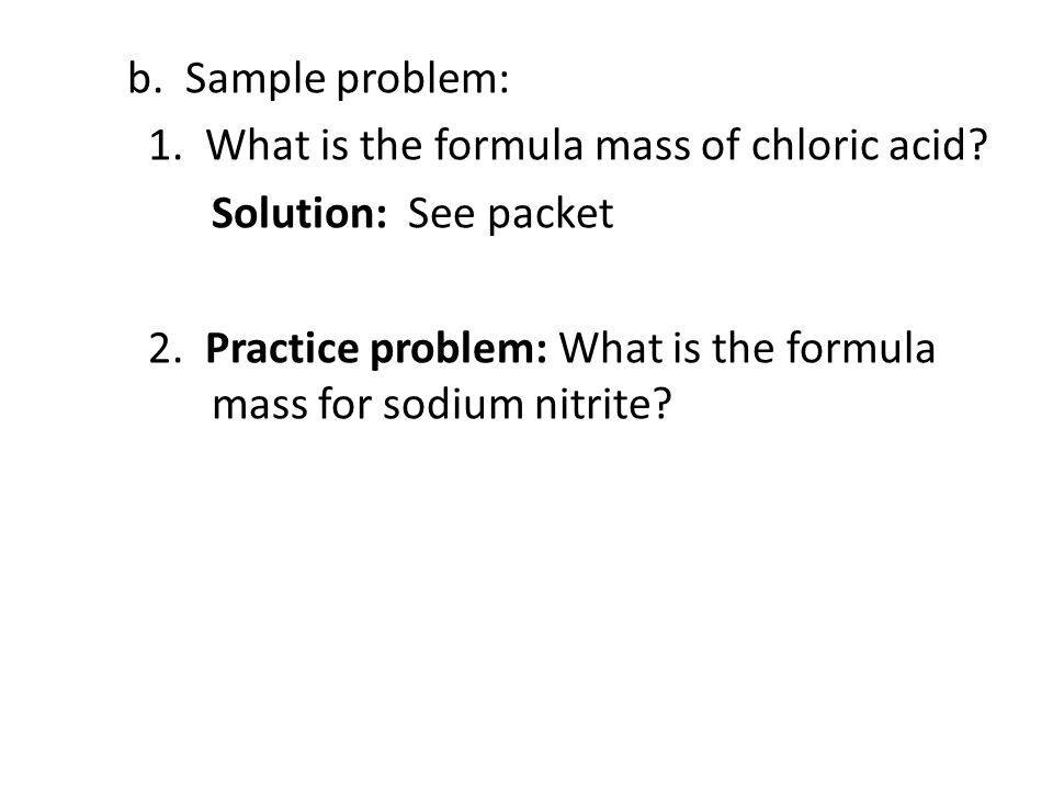 b. Sample problem: 1. What is the formula mass of chloric acid? Solution: See packet 2. Practice problem: What is the formula mass for sodium nitrite?