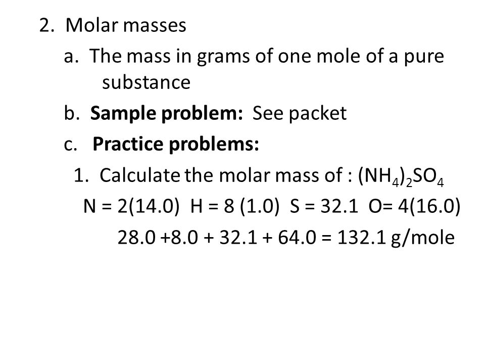 2. Molar masses a. The mass in grams of one mole of a pure substance b. Sample problem: See packet c. Practice problems: 1. Calculate the molar mass o