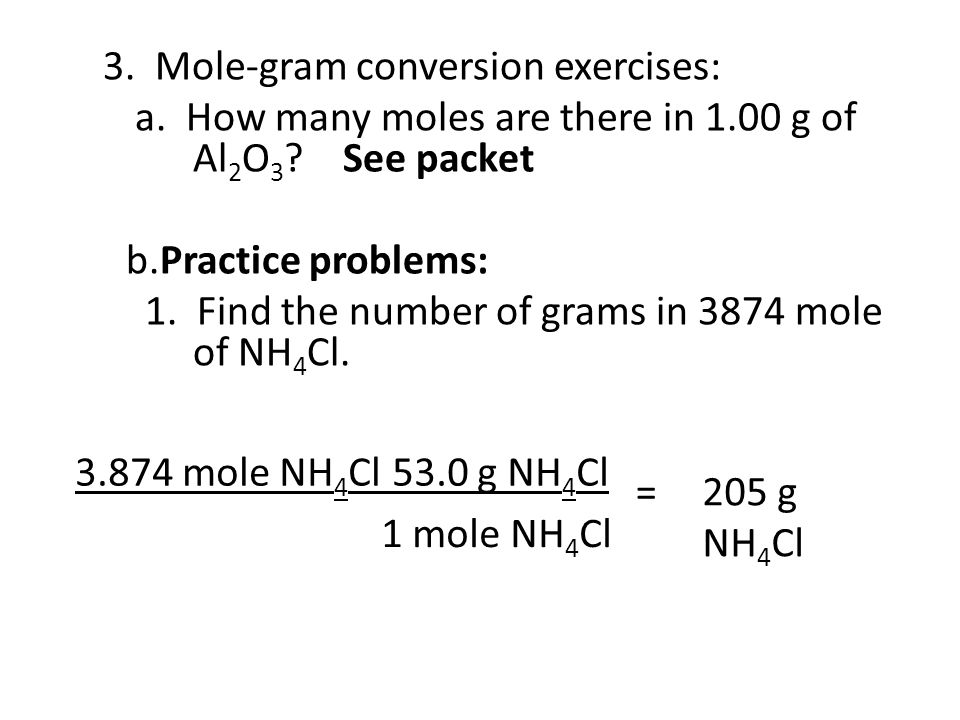 3. Mole-gram conversion exercises: a. How many moles are there in 1.00 g of Al 2 O 3 ? See packet b.Practice problems: 1. Find the number of grams in