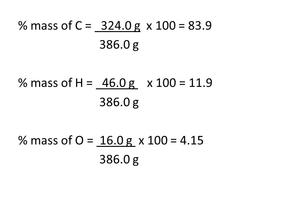 % mass of C = 324.0 g x 100 = 83.9 386.0 g % mass of H = 46.0 g x 100 = 11.9 386.0 g % mass of O = 16.0 g x 100 = 4.15 386.0 g