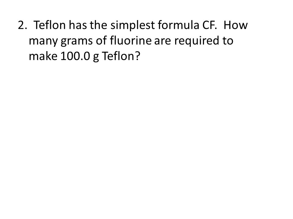 2. Teflon has the simplest formula CF. How many grams of fluorine are required to make 100.0 g Teflon?