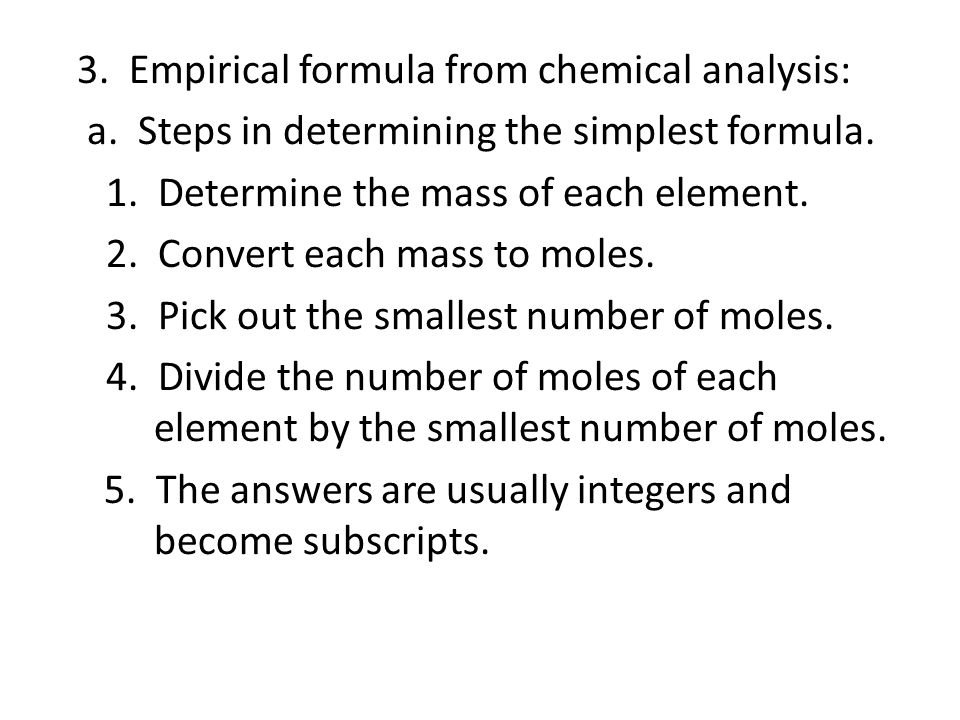3. Empirical formula from chemical analysis: a. Steps in determining the simplest formula. 1. Determine the mass of each element. 2. Convert each mass