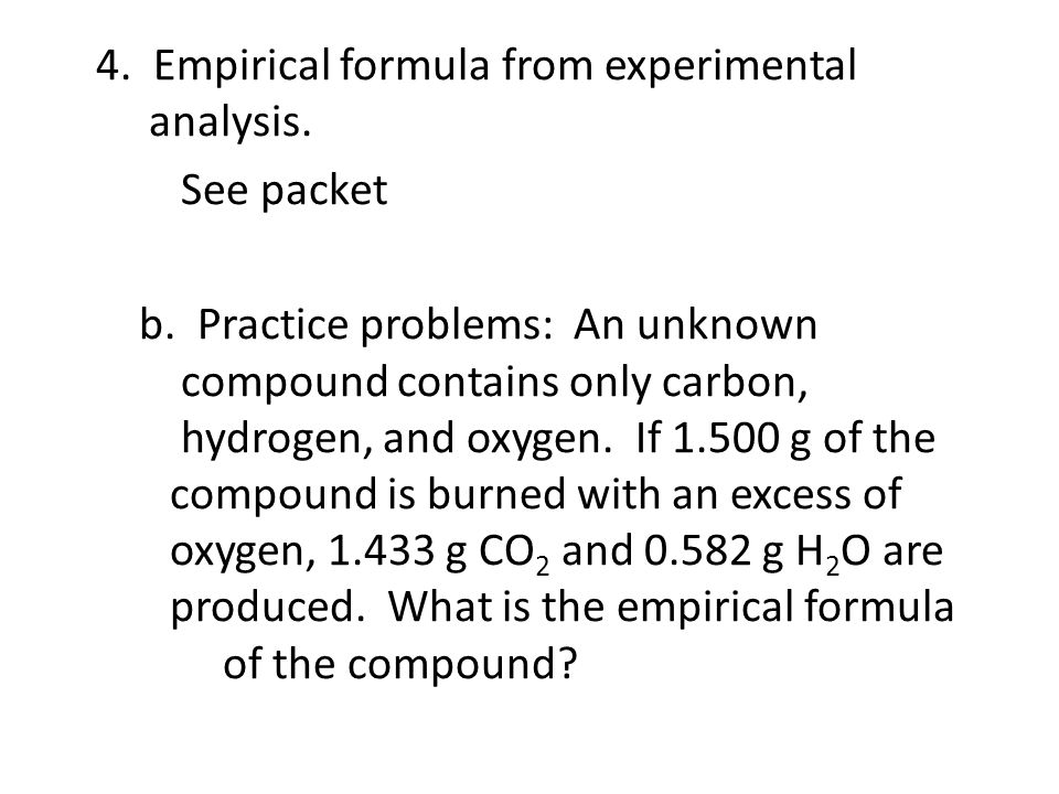 4. Empirical formula from experimental analysis. See packet b. Practice problems: An unknown compound contains only carbon, hydrogen, and oxygen. If 1