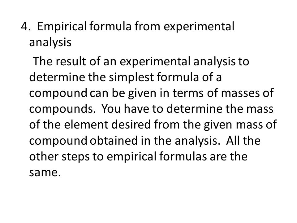 4. Empirical formula from experimental analysis The result of an experimental analysis to determine the simplest formula of a compound can be given in