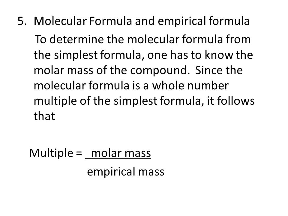 5.Molecular Formula and empirical formula To determine the molecular formula from the simplest formula, one has to know the molar mass of the compound