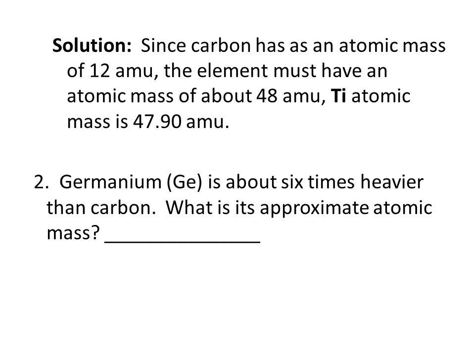 Solution: Since carbon has as an atomic mass of 12 amu, the element must have an atomic mass of about 48 amu, Ti atomic mass is 47.90 amu. 2. Germaniu