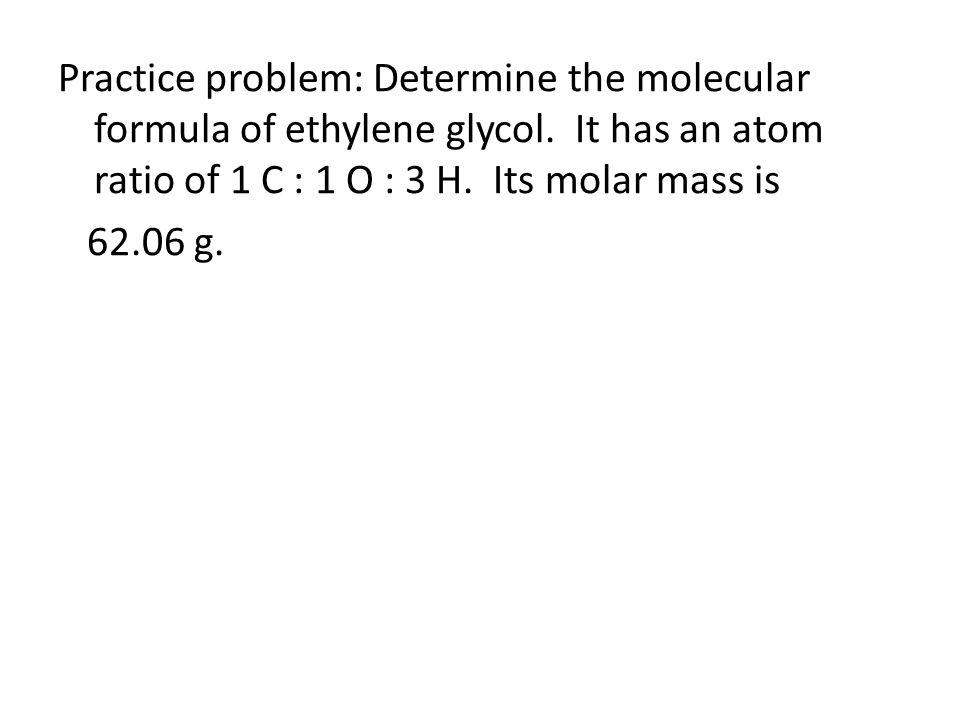 Practice problem: Determine the molecular formula of ethylene glycol. It has an atom ratio of 1 C : 1 O : 3 H. Its molar mass is 62.06 g.