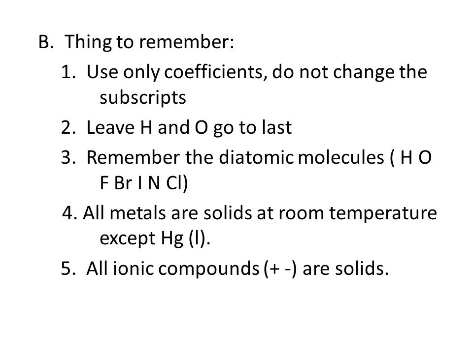 B. Thing to remember: 1. Use only coefficients, do not change the subscripts 2. Leave H and O go to last 3. Remember the diatomic molecules ( H O F Br