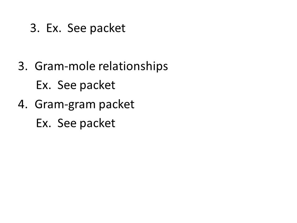3. Ex. See packet 3.Gram-mole relationships Ex. See packet 4.Gram-gram packet Ex. See packet