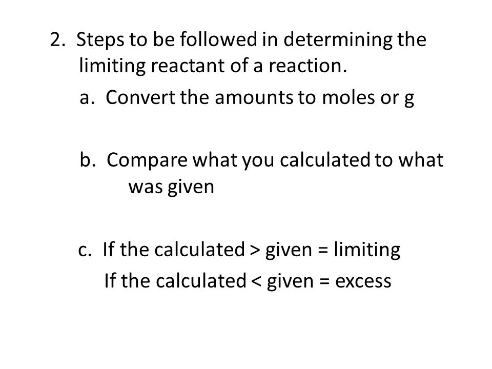 2. Steps to be followed in determining the limiting reactant of a reaction. a. Convert the amounts to moles or g b. Compare what you calculated to wha