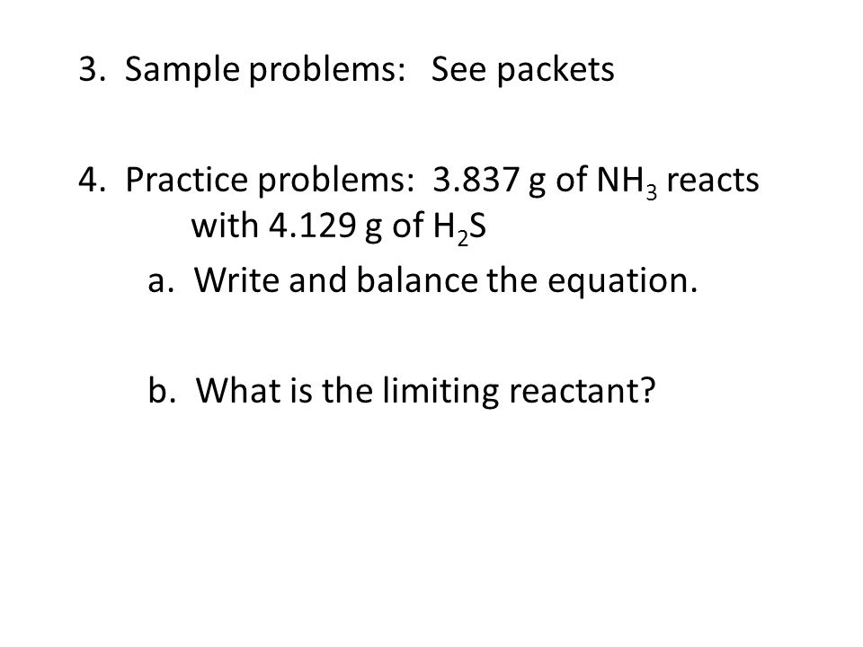 3. Sample problems: See packets 4. Practice problems: 3.837 g of NH 3 reacts with 4.129 g of H 2 S a. Write and balance the equation. b. What is the l