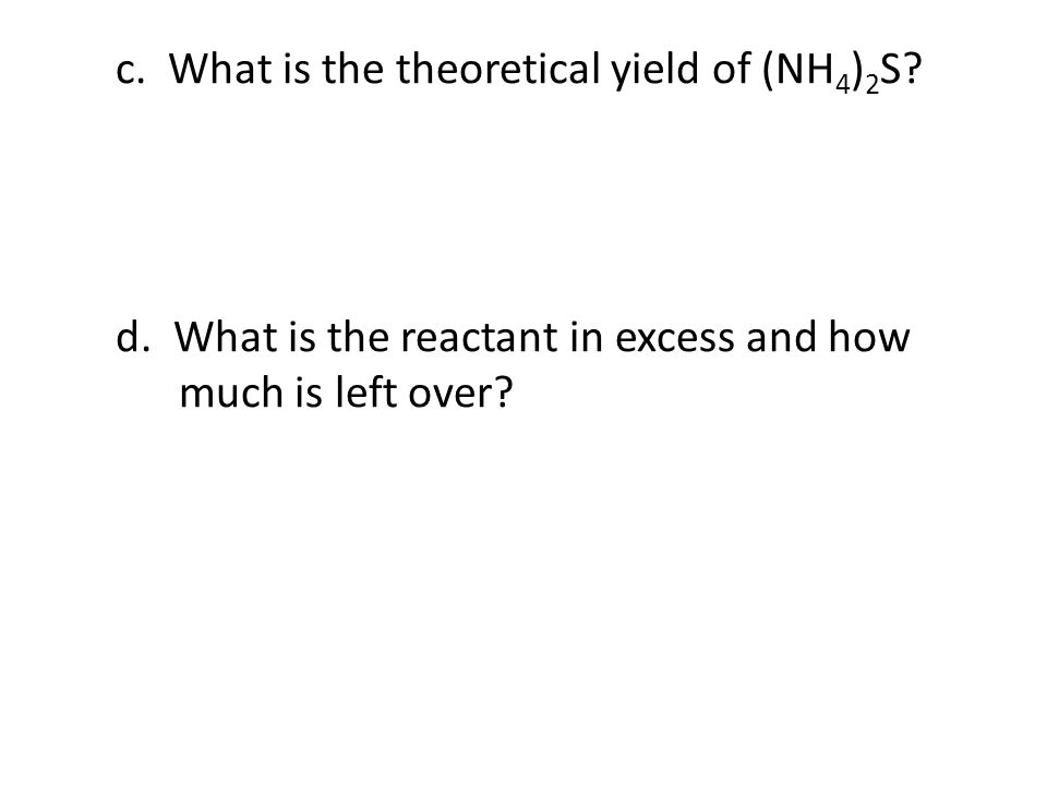 c. What is the theoretical yield of (NH 4 ) 2 S? d. What is the reactant in excess and how much is left over?