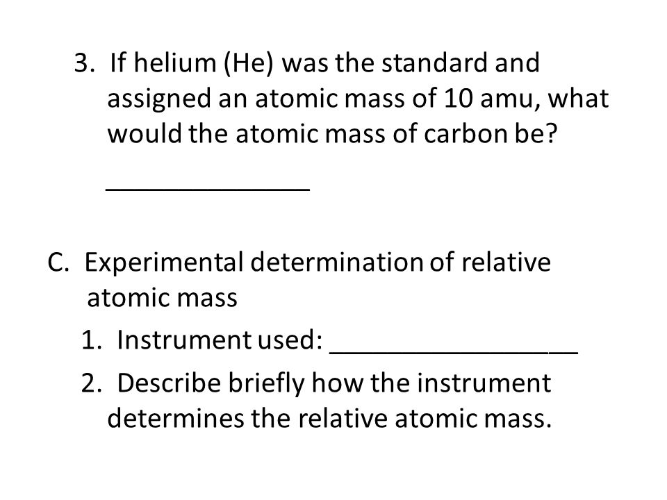 3. If helium (He) was the standard and assigned an atomic mass of 10 amu, what would the atomic mass of carbon be? ______________ C. Experimental dete