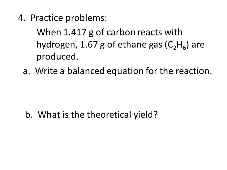 4. Practice problems: When 1.417 g of carbon reacts with hydrogen, 1.67 g of ethane gas (C 2 H 6 ) are produced. a. Write a balanced equation for the