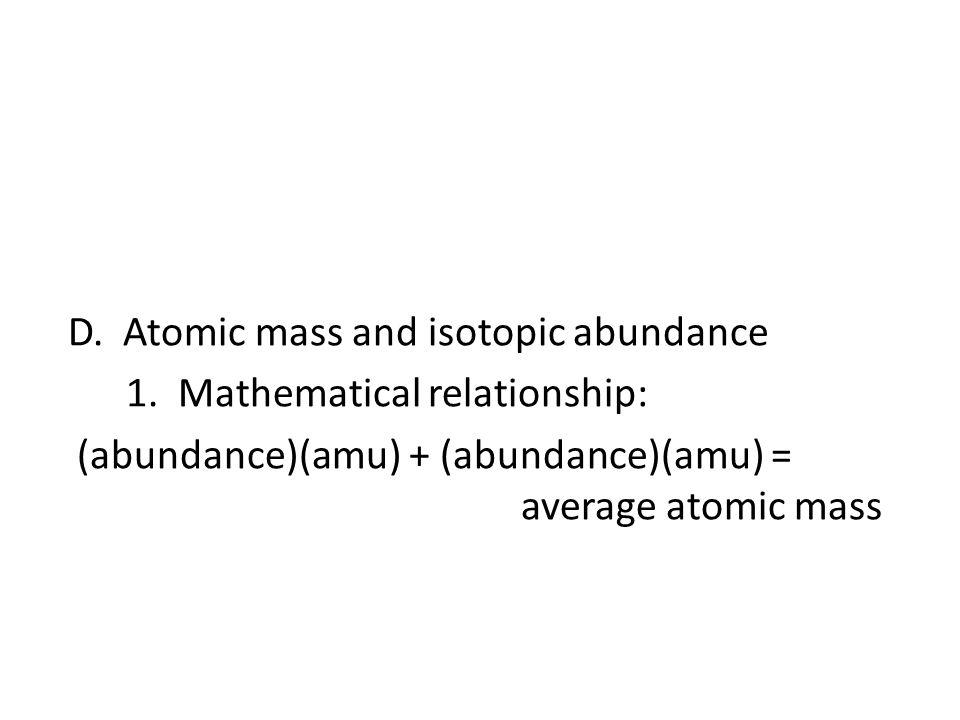 D. Atomic mass and isotopic abundance 1. Mathematical relationship: (abundance)(amu) + (abundance)(amu) = average atomic mass