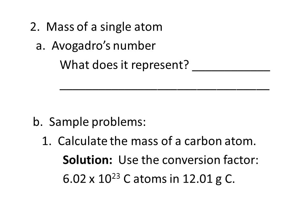 2. Mass of a single atom a. Avogadro's number What does it represent? ____________ ________________________________ b. Sample problems: 1. Calculate t