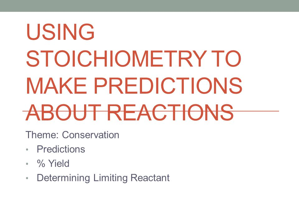 USING STOICHIOMETRY TO MAKE PREDICTIONS ABOUT REACTIONS Theme: Conservation Predictions % Yield Determining Limiting Reactant