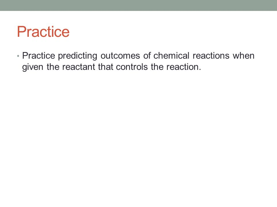 Practice Practice predicting outcomes of chemical reactions when given the reactant that controls the reaction.