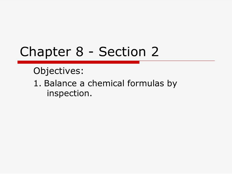 Chapter 8 - Section 2 Objectives: 1. Balance a chemical formulas by inspection.