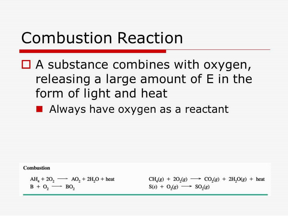 Combustion Reaction  A substance combines with oxygen, releasing a large amount of E in the form of light and heat Always have oxygen as a reactant