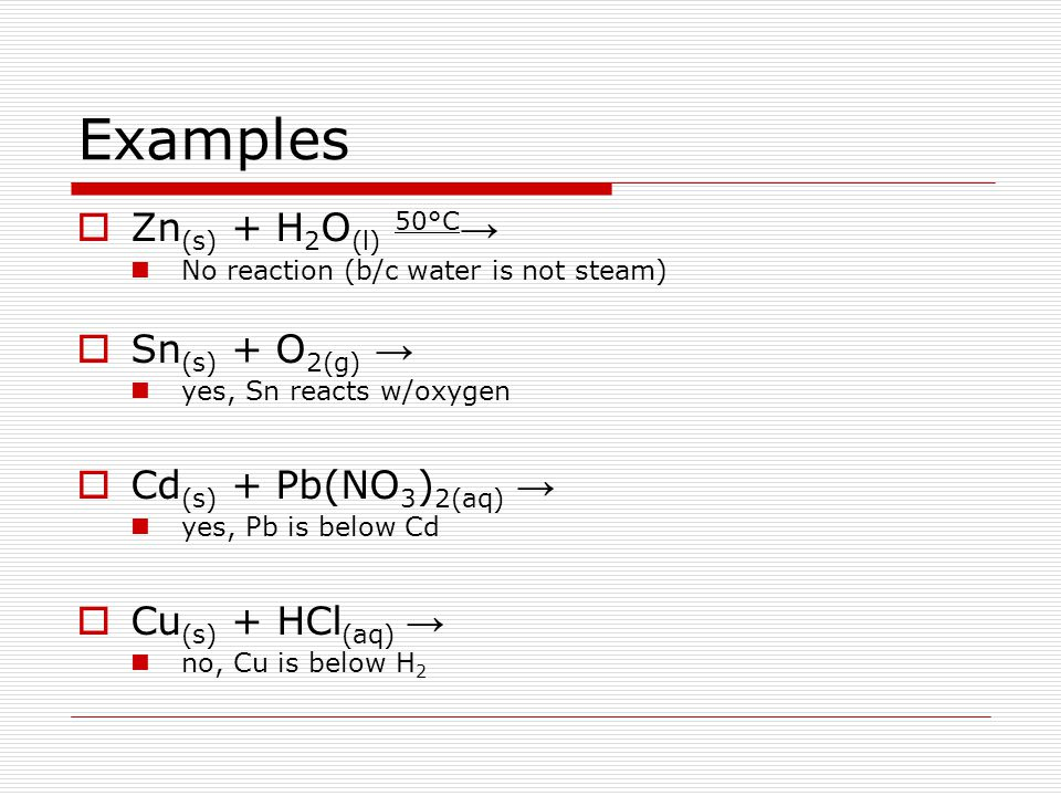 Examples  Zn (s) + H 2 O (l) 50°C → No reaction (b/c water is not steam)  Sn (s) + O 2(g) → yes, Sn reacts w/oxygen  Cd (s) + Pb(NO 3 ) 2(aq) → yes
