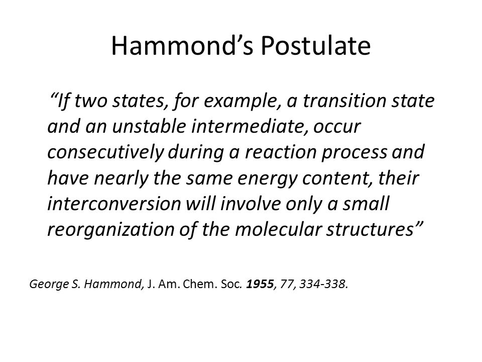 Hammond's Postulate The structure of the transition state for an exothermic reaction is reached early in the reaction, so it resembles reactants more than products.