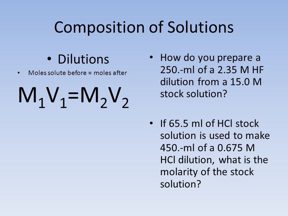 Composition of Solutions Dilutions Moles solute before = moles after M 1 V 1 =M 2 V 2 How do you prepare a 250.-ml of a 2.35 M HF dilution from a 15.0 M stock solution.