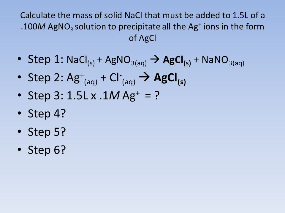 Calculate the mass of solid NaCl that must be added to 1.5L of a.100M AgNO 3 solution to precipitate all the Ag + ions in the form of AgCl Step 1: NaCl (s) + AgNO 3(aq)  AgCl (s) + NaNO 3(aq) Step 2: Ag + (aq) + Cl - (aq)  AgCl (s) Step 3: 1.5L x.1M Ag + = .