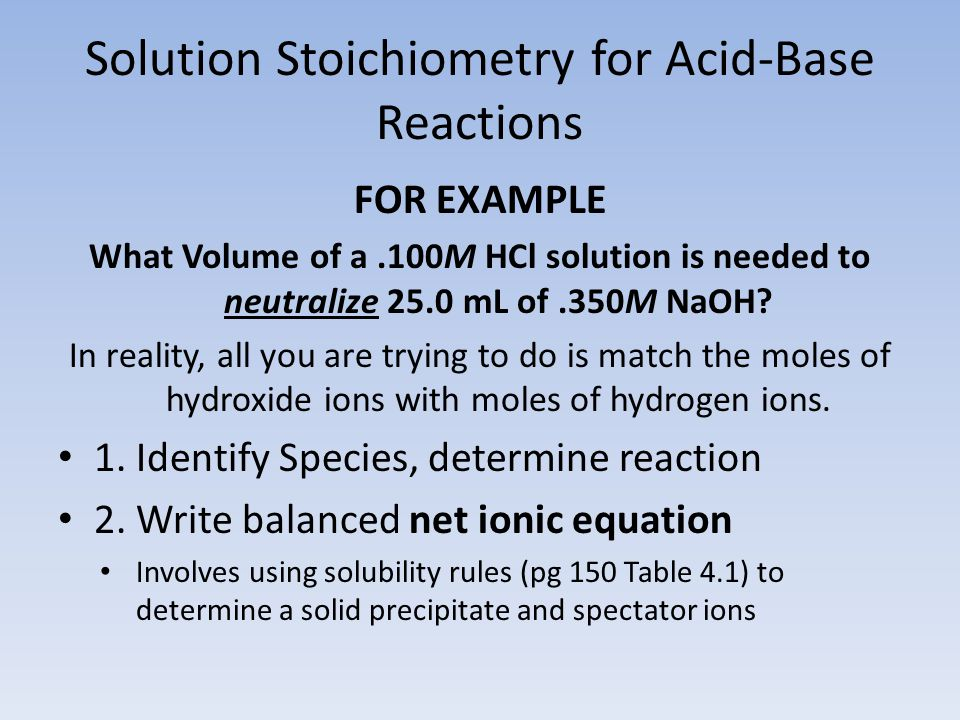 Solution Stoichiometry for Acid-Base Reactions FOR EXAMPLE What Volume of a.100M HCl solution is needed to neutralize 25.0 mL of.350M NaOH.