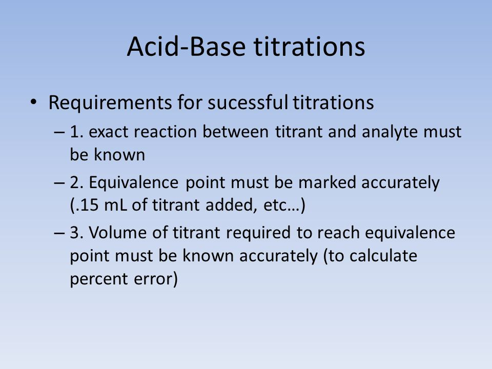 Acid-Base titrations Requirements for sucessful titrations – 1.